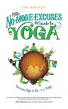 The No-More-Excuses Guide to Yoga: Because yoga is for Every body - Kara-Leah Grant