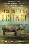 Resurrection Science: Conservation, De-Extinction and the Precarious Future of Wild Things - M. R. O'Connor