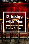Drinking with Men: A Memoir - Rosie Schaap