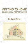 Getting to Home: Sojourn in a Perfect House - Barbara Clarke