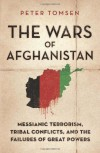 The Wars of Afghanistan: Messianic Terrorism, Tribal Conflicts, and the Failures of Great Powers - Peter Tomsen