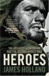 Heroes: The Greatest Generation and the Second World War - James Holland