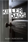 Killer Dads: The Twisted Drives that Compel Fathers to Murder Their Own Kids - Mary Papenfuss