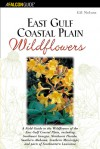 East Gulf Coastal Plain Wildflowers: A Field Guide to the Wildflowers of the East Gulf Coastal Plain, Including Southwest Georgia, Northwest Florida, Southern Alabama, Southern Mississippi, and Parts of Southeastern Louisiana - Gil Nelson