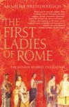 The First Ladies of Rome: The Women Behind the Caesars - Annelise Freisenbruch
