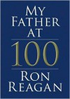 My Father at 100: A Memoir - Read by Ron Reagan