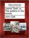 Lawrie Todd, or, The settlers in the woods. - John Galt