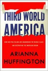 Third World America: How Our Politicians Are Abandoning the Middle Class and Betraying the American Dream - Arianna Huffington