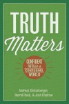 Truth Matters: Confident Faith in a Confusing World - Andreas J. Kostenberger, Darrell Bock, Josh Chatraw