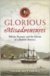 Glorious Misadventures: Nikolai Rezanov and the Dream of a Russian America - Owen Matthews