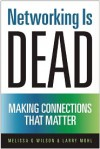 Networking Is Dead: Making Connections That Matter - Melissa G. Wilson, Larry Mohl