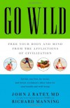 Go Wild: Free Your Body and Mind from the Afflictions of Civilization - John J. Ratey, Richard Manning
