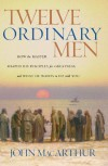 Twelve Ordinary Men: How the Master Shaped His Disciples for Greatness, and What He Wants to Do with You - John F. MacArthur Jr.