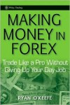 Making Money in Forex: Trade Like a Pro Without Giving Up Your Day Job - Ryan O'Keefe
