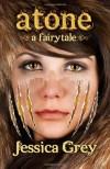 Atone: A Fairytale (Fairytale Trilogy) (Volume 2) - Jessica Grey