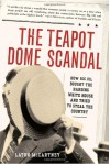 The Teapot Dome Scandal: How Big Oil Bought the Harding White House and Tried to Steal the Country - Laton McCartney