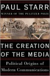 The Creation of the Media: Political Origins of Modern Communications - Paul Starr