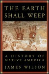 The Earth Shall Weep: A  History of Native America - James Wilson