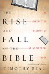 The Rise and Fall of the Bible: The Unexpected History of an Accidental Book - Timothy Beal