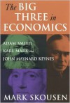 The Big Three in Economics: Adam Smith, Karl Marx, and John Maynard Keynes - Mark Skousen