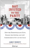 Not Invited to the Party: How the Demopublicans Have Rigged the System and Left Independents Out in the Cold - James T. Bennett