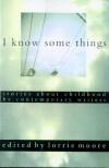 I Know Some Things: Stories about Childhood by Contemporary Writers - Lorrie Moore