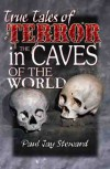 True Tales of Terror in the Caves of the World - Paul Jay Steward