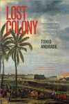 Lost Colony: The Untold Story of China's First Great Victory Over the West - Tonio Andrade