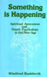Something Is Happening: Spiritual Awareness And Depth Psychology In The New Age - Winifred Rushforth