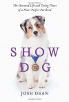 Show Dog: The Charmed Life and Trying Times of a Near-Perfect Purebred - Josh Dean