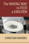 The Wrong Way To Feed A Unicorn - Christian Knoebel