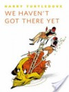 We Haven't Got There Yet - Harry Turtledove
