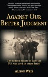 Against Our Better Judgment: The Hidden History of How the United States Was Used to Create Israel - Alison   Weir