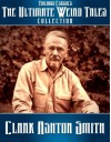 The Ultimate Weird Tales Collection - 133 stories - Clark Ashton Smith (Trilogus Classics) - Clark Ashton Smith
