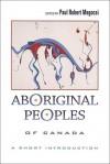 Aboriginal Peoples of Canada: A Short Introduction - Paul Robert Magocsi