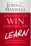 Sometimes You Win--Sometimes You Learn: Life's Greatest Lessons Are Gained from Our Losses - John C. Maxwell