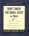 Don't Sweat the Small Stuff at Work: Simple Ways to Minimize Stress and Conflict While Bringing Out the Best in Yourself and Others - Richard Carlson
