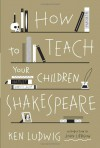How to Teach Your Children Shakespeare - Ken Ludwig