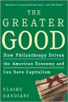 The Greater Good: How Philanthropy Drives the American Economy and Can Save Capitalism - Claire Gaudiani