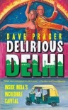 Delirious Delhi: Inside India's Incredible Capital - David Prager