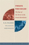 Twelve Who Ruled: The Year of the Terror in the French Revolution (Princeton Classic Editions) - R. R. Palmer