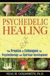 Psychedelic Healing: The Promise of Entheogens for Psychotherapy and Spiritual Development - Neal M. Goldsmith