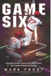 Game Six: Cincinnati, Boston, and the 1975 World Series: The Triumph of America's Pastime - Mark Frost