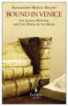 Bound in Venice: The Serene Republic and the Dawn of the Book - Alessandro Marzo Magno