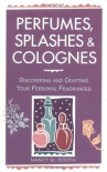 Perfumes, Splashes & Colognes: Discovering and Crafting Your Personal Fragrances - Nancy M. Booth, Casey Makela, Deborah Balmuth