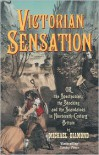 Victorian Sensation: Or, the Spectacular, the Shocking and the Scandalous in Nineteenth-Century Britain - Michael Diamond