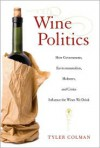 Wine Politics: How Governments, Environmentalists, Mobsters, and Critics Influence the Wines We Drink - Tyler Colman