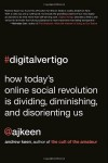 Digital Vertigo: How Today's Online Social Revolution Is Dividing, Diminishing, and Disorienting Us - Andrew Keen