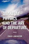 Quantum Physics and the Art of Departure - Craig Lancaster