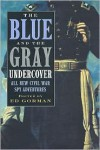 The Blue and the Gray Undercover: All New Civil War Spy Adventures -